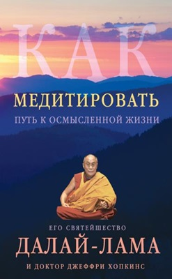 Далай-лама XIV, Джеффри Хопкинс - Как медитировать. Путь к осмысленной жизни
